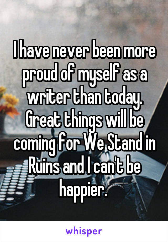 I have never been more proud of myself as a writer than today. Great things will be coming for We Stand in Ruins and I can't be happier.