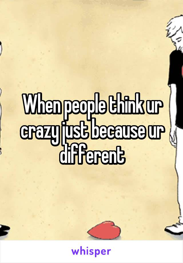 When people think ur crazy just because ur different