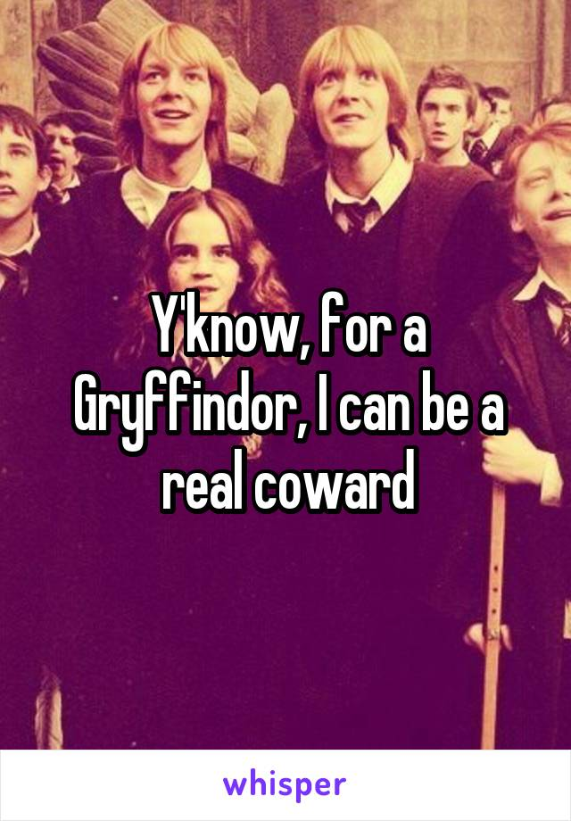 Y'know, for a Gryffindor, I can be a real coward