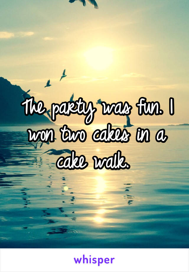 The party was fun. I won two cakes in a cake walk.