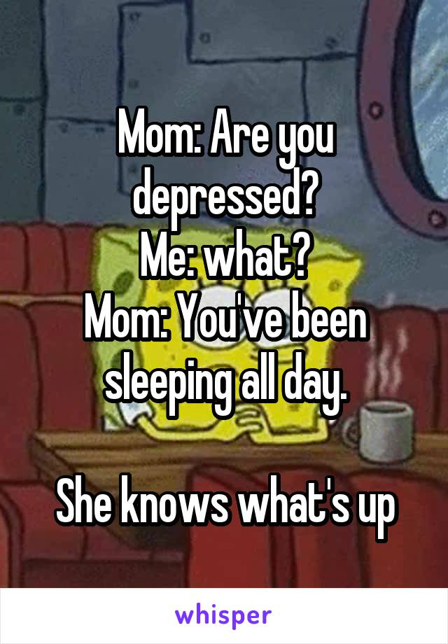 Mom: Are you depressed? Me: what? Mom: You've been sleeping all day.  She knows what's up
