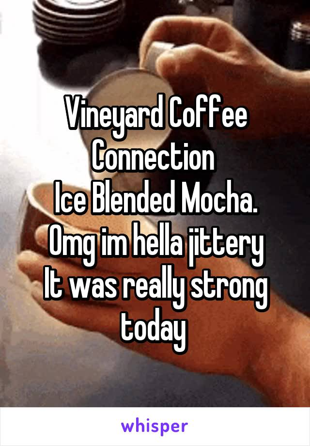 Vineyard Coffee Connection  Ice Blended Mocha. Omg im hella jittery It was really strong today
