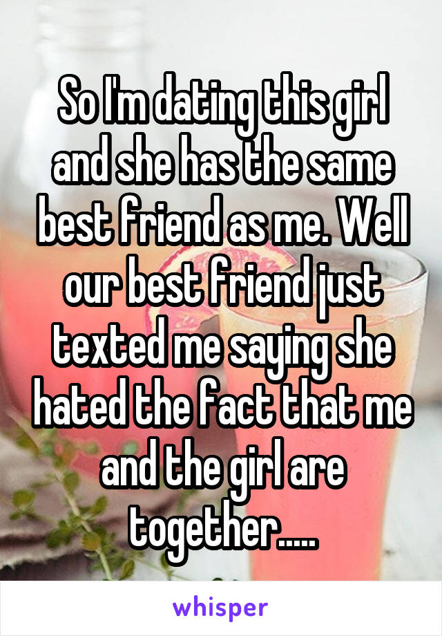 So I'm dating this girl and she has the same best friend as me. Well our best friend just texted me saying she hated the fact that me and the girl are together.....