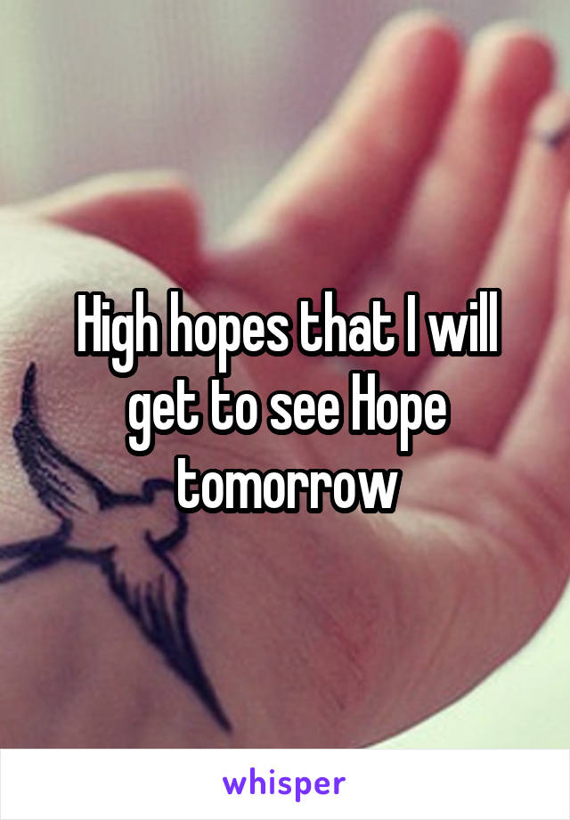 High hopes that I will get to see Hope tomorrow