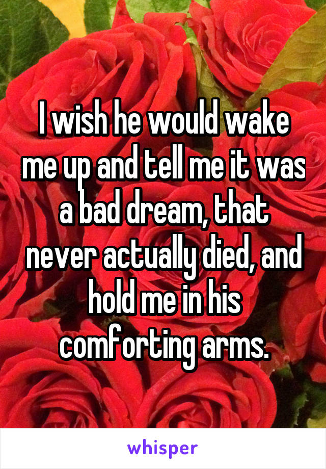 I wish he would wake me up and tell me it was a bad dream, that never actually died, and hold me in his comforting arms.