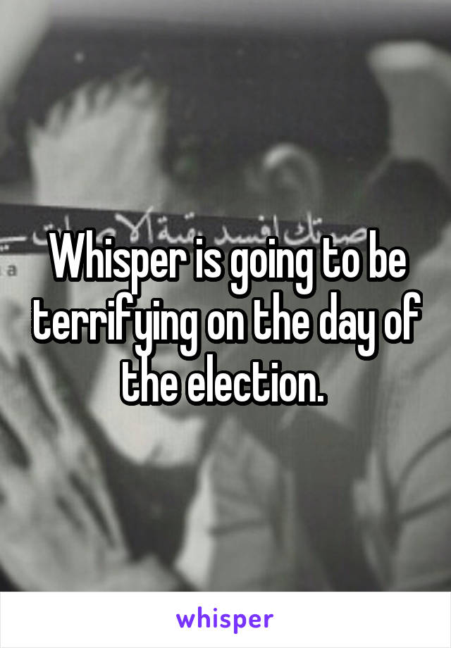 Whisper is going to be terrifying on the day of the election.