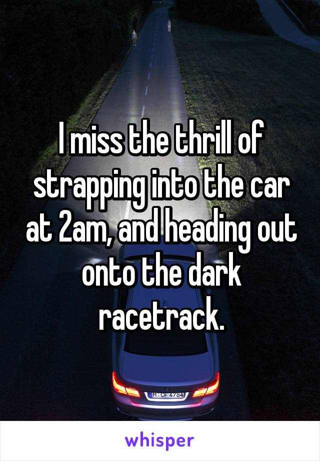 I miss the thrill of strapping into the car at 2am, and heading out onto the dark racetrack.