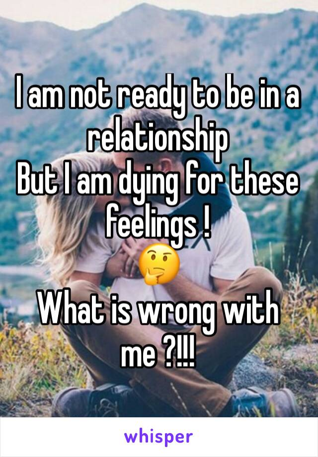 I am not ready to be in a relationship  But I am dying for these feelings ! 🤔 What is wrong with me ?!!!