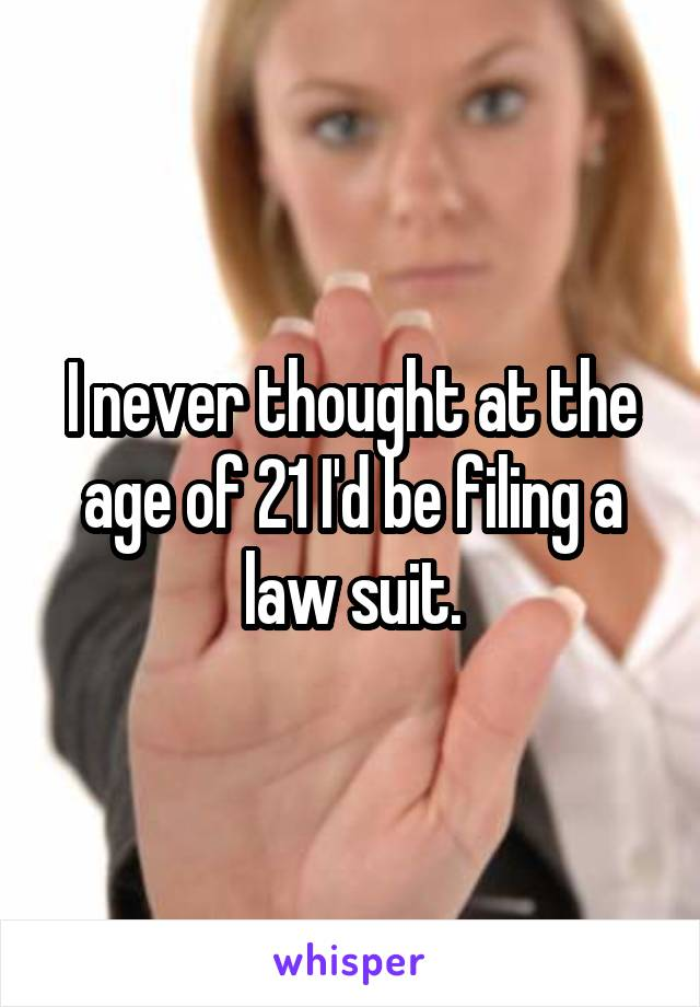 I never thought at the age of 21 I'd be filing a law suit.