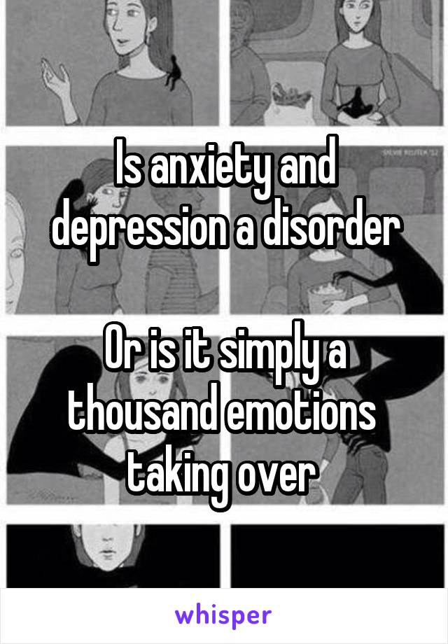 Is anxiety and depression a disorder  Or is it simply a thousand emotions  taking over