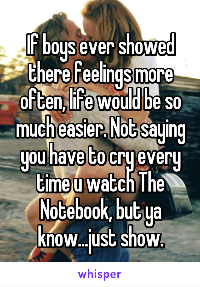 If boys ever showed there feelings more often, life would be so much easier. Not saying you have to cry every time u watch The Notebook, but ya know...just show.