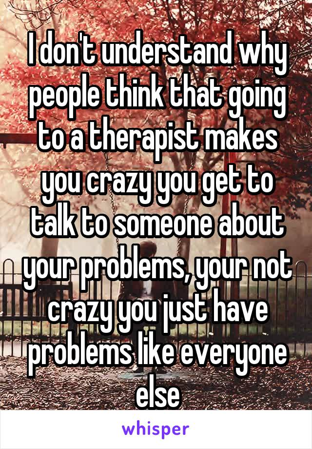 I don't understand why people think that going to a therapist makes you crazy you get to talk to someone about your problems, your not crazy you just have problems like everyone else