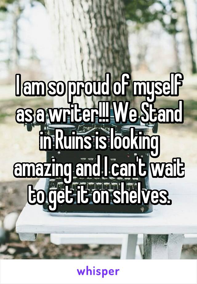 I am so proud of myself as a writer!!! We Stand in Ruins is looking amazing and I can't wait to get it on shelves.