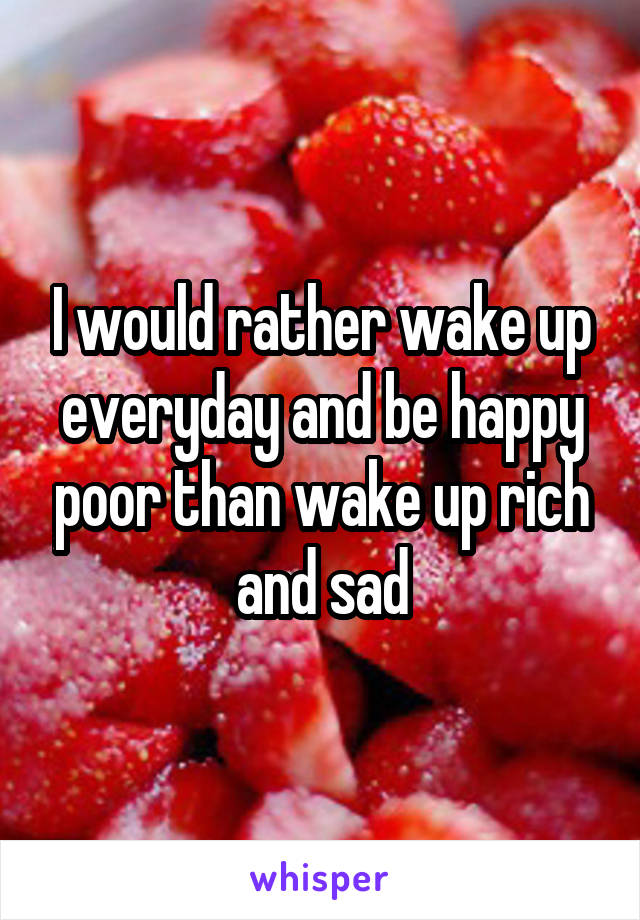 I would rather wake up everyday and be happy poor than wake up rich and sad