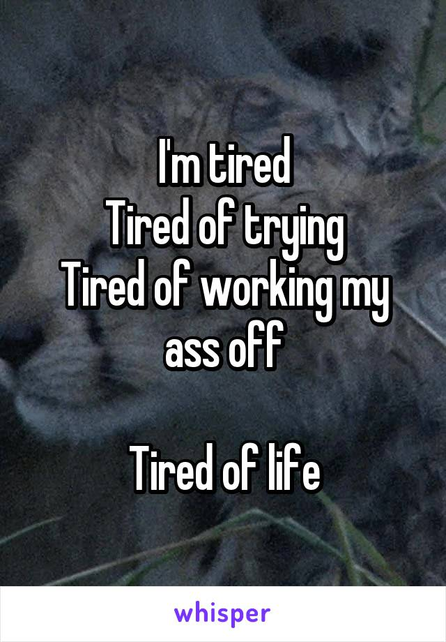 I'm tired Tired of trying Tired of working my ass off  Tired of life