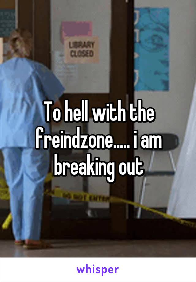 To hell with the freindzone..... i am breaking out
