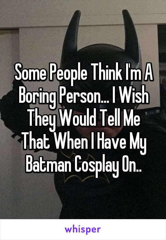 Some People Think I'm A Boring Person... I Wish They Would Tell Me That When I Have My Batman Cosplay On..