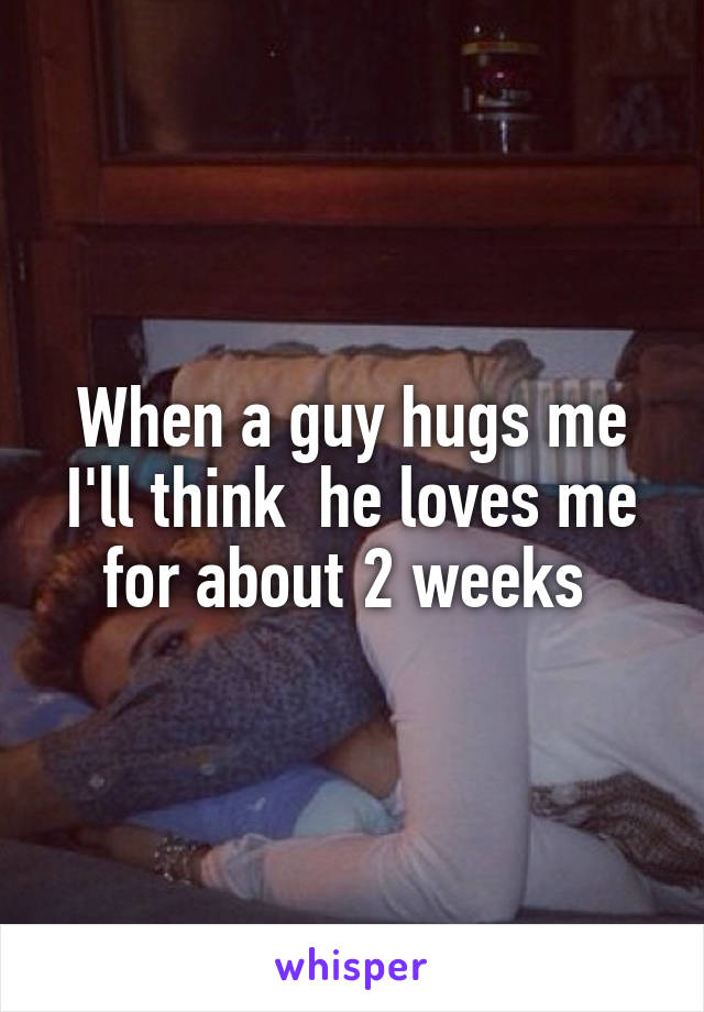When a guy hugs me I'll think  he loves me for about 2 weeks