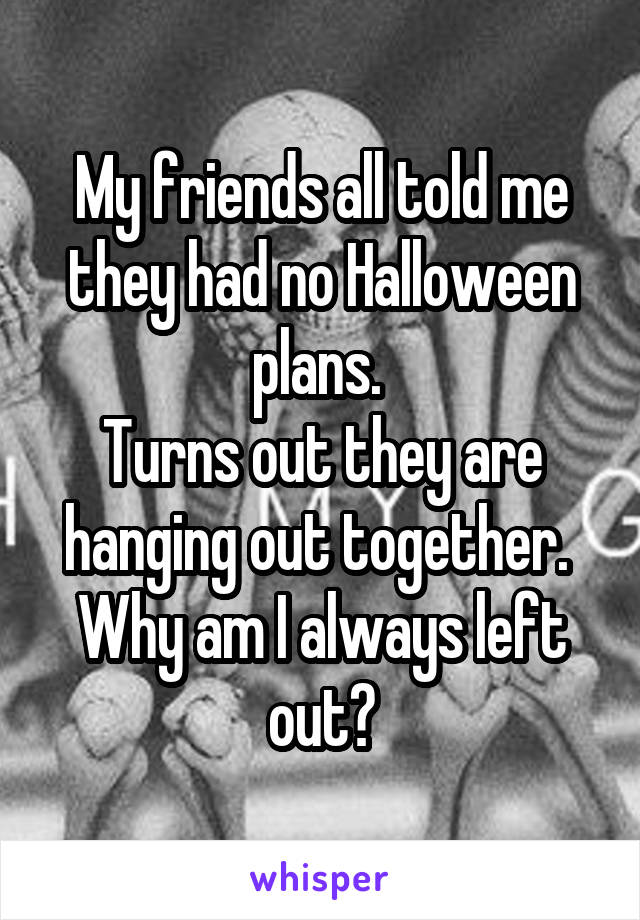 My friends all told me they had no Halloween plans.  Turns out they are hanging out together.  Why am I always left out?