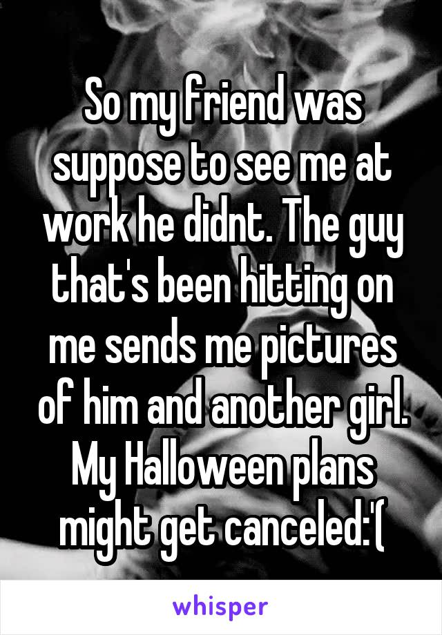 So my friend was suppose to see me at work he didnt. The guy that's been hitting on me sends me pictures of him and another girl. My Halloween plans might get canceled:'(