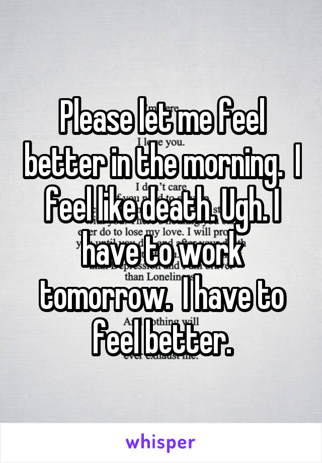 Please let me feel better in the morning.  I feel like death. Ugh. I have to work tomorrow.  I have to feel better.