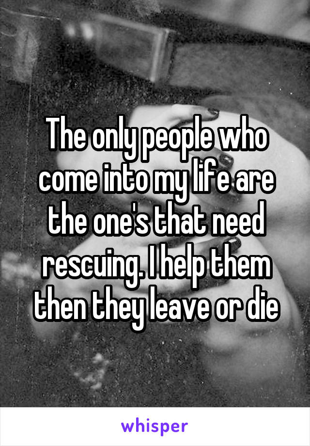 The only people who come into my life are the one's that need rescuing. I help them then they leave or die