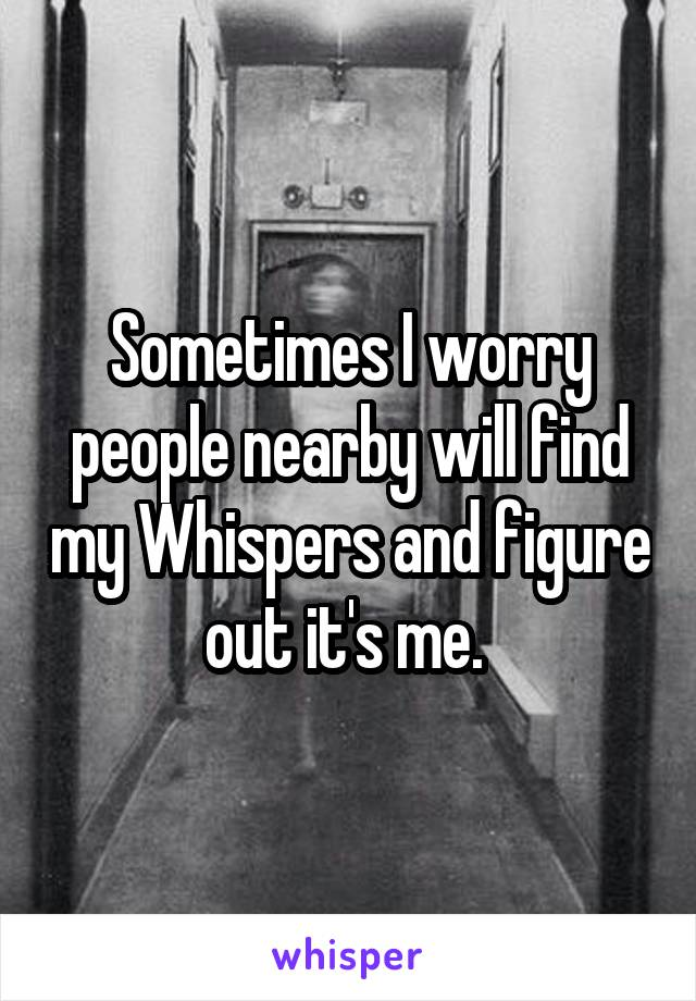 Sometimes I worry people nearby will find my Whispers and figure out it's me.