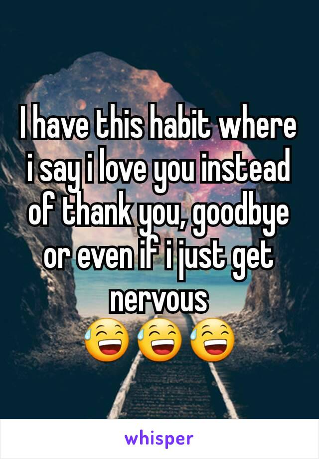 I have this habit where i say i love you instead of thank you, goodbye or even if i just get nervous 😅😅😅