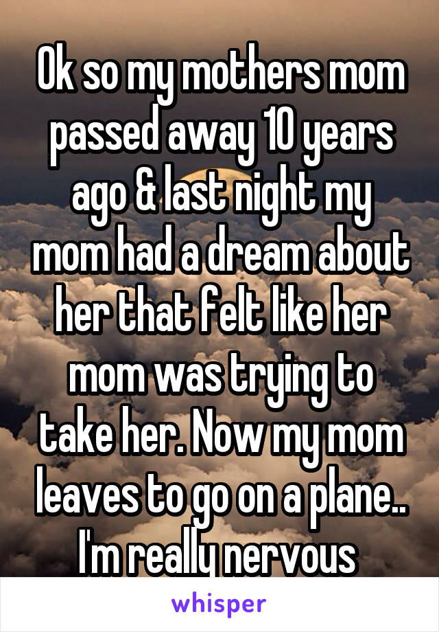 Ok so my mothers mom passed away 10 years ago & last night my mom had a dream about her that felt like her mom was trying to take her. Now my mom leaves to go on a plane.. I'm really nervous