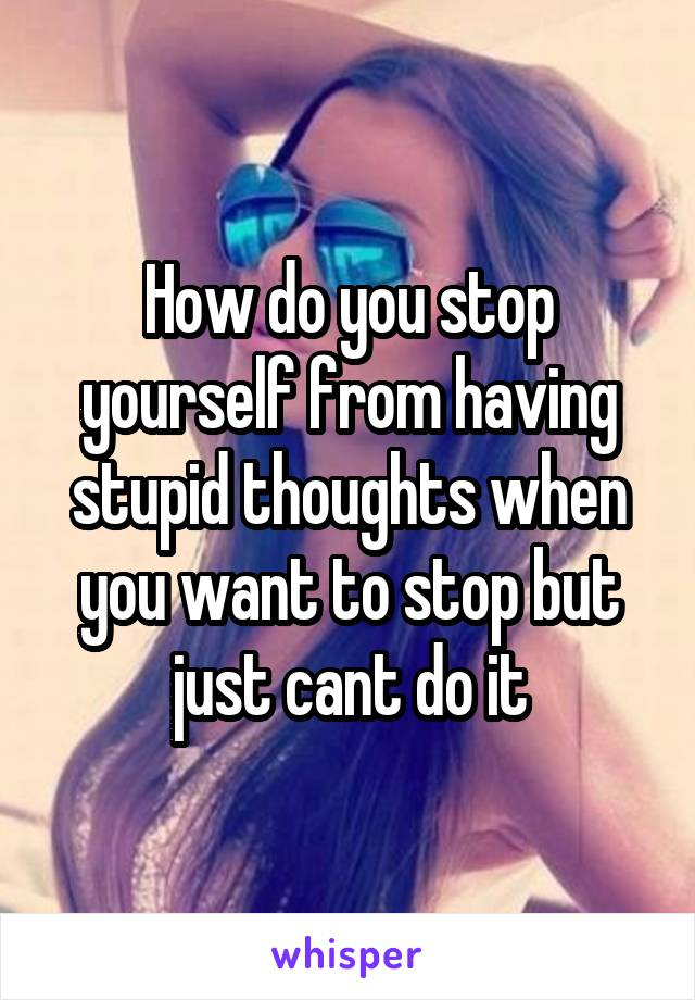 How do you stop yourself from having stupid thoughts when you want to stop but just cant do it