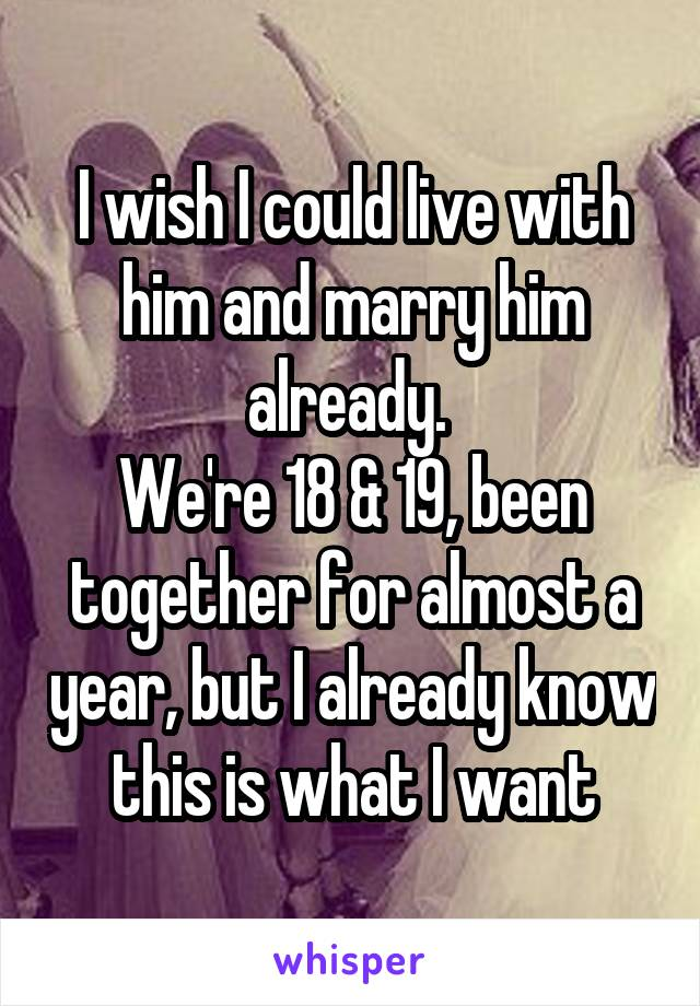 I wish I could live with him and marry him already.  We're 18 & 19, been together for almost a year, but I already know this is what I want