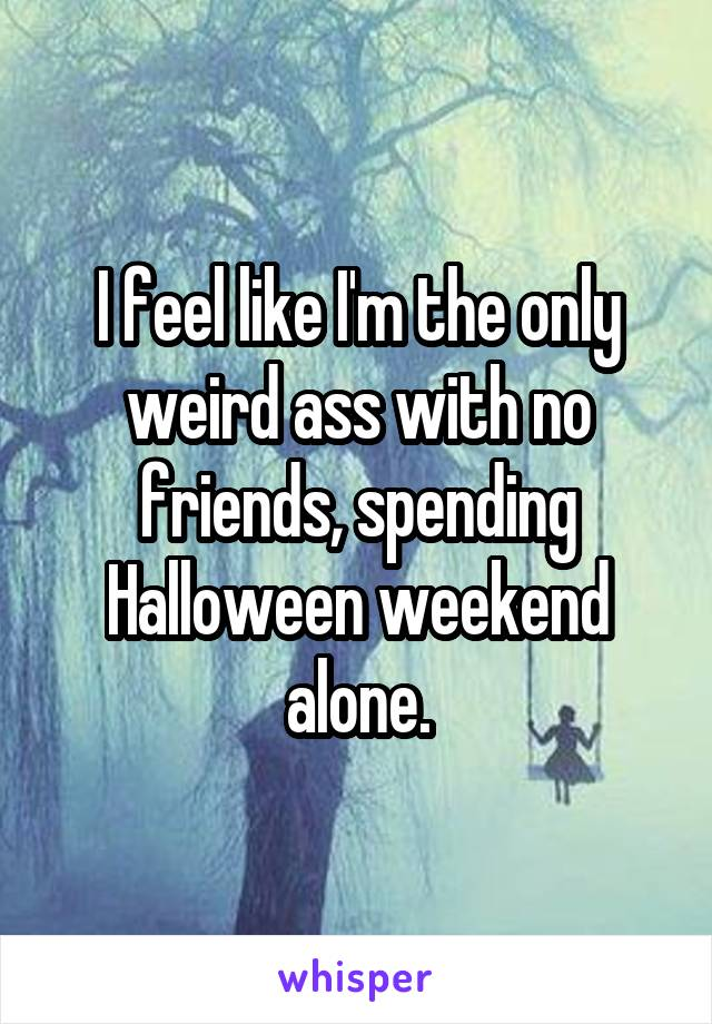 I feel like I'm the only weird ass with no friends, spending Halloween weekend alone.