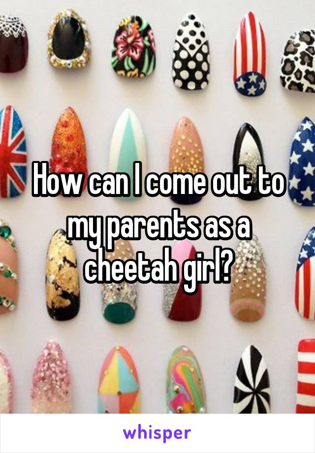 How can I come out to my parents as a cheetah girl?