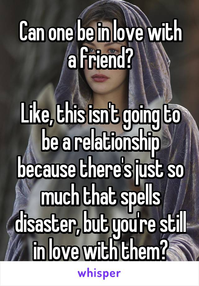 Can one be in love with a friend?  Like, this isn't going to be a relationship because there's just so much that spells disaster, but you're still in love with them?
