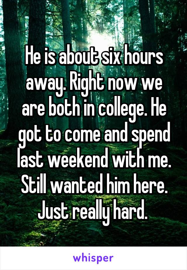 He is about six hours away. Right now we are both in college. He got to come and spend last weekend with me. Still wanted him here. Just really hard.