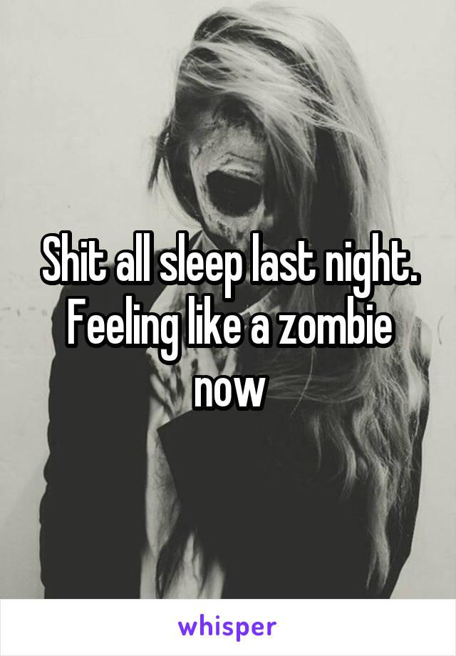 Shit all sleep last night. Feeling like a zombie now