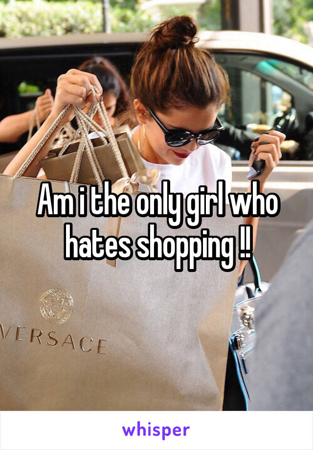 Am i the only girl who hates shopping !!