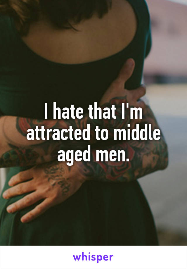 I hate that I'm attracted to middle aged men.