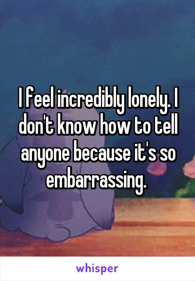 I feel incredibly lonely. I don't know how to tell anyone because it's so embarrassing.