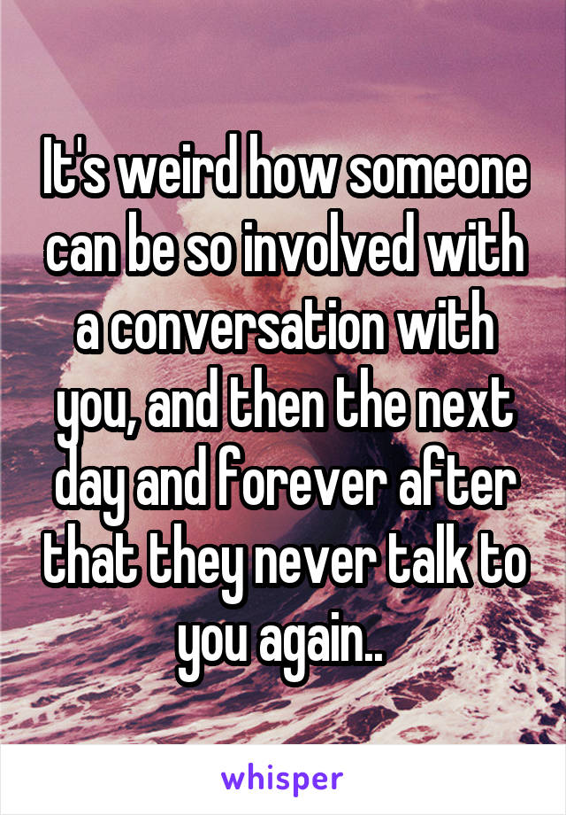 It's weird how someone can be so involved with a conversation with you, and then the next day and forever after that they never talk to you again..