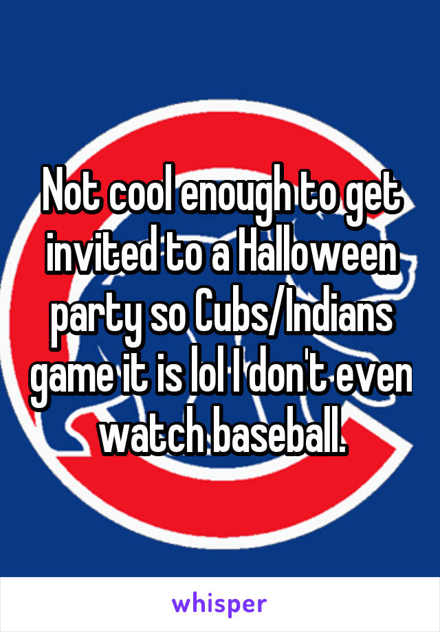 Not cool enough to get invited to a Halloween party so Cubs/Indians game it is lol I don't even watch baseball.