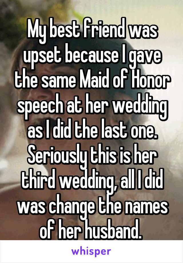 My best friend was upset because I gave the same Maid of Honor speech at her wedding as I did the last one. Seriously this is her third wedding, all I did was change the names of her husband.