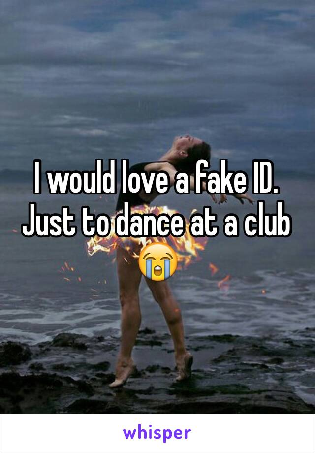 I would love a fake ID. Just to dance at a club 😭