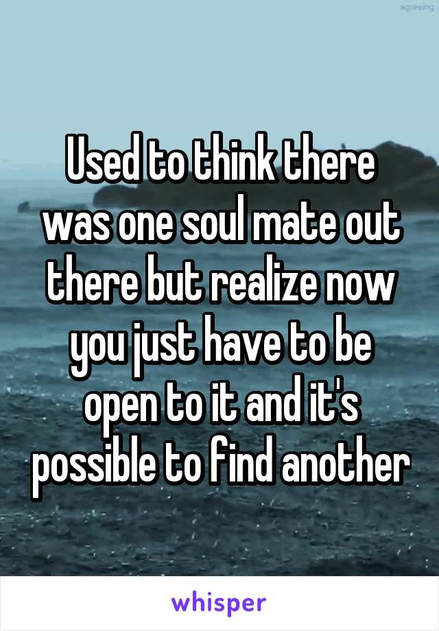 Used to think there was one soul mate out there but realize now you just have to be open to it and it's possible to find another
