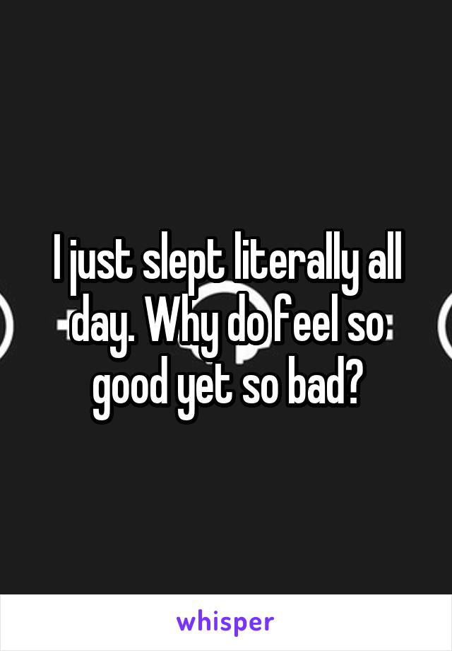 I just slept literally all day. Why do feel so good yet so bad?