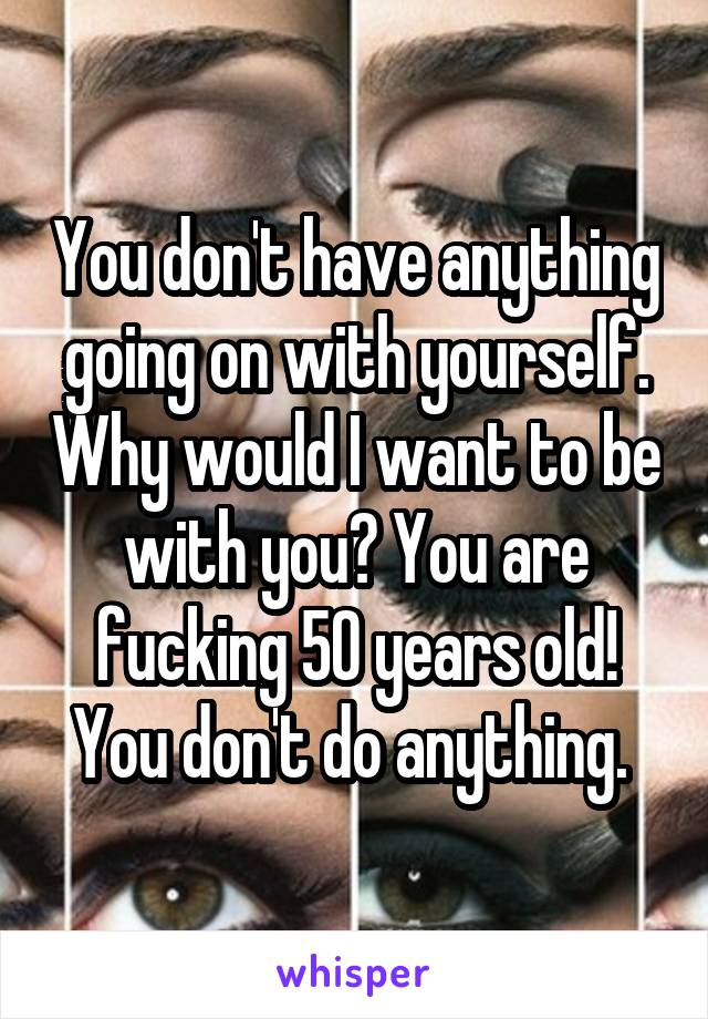You don't have anything going on with yourself. Why would I want to be with you? You are fucking 50 years old! You don't do anything.