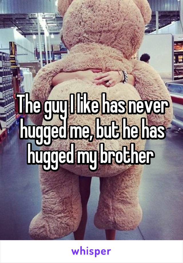 The guy I like has never hugged me, but he has hugged my brother