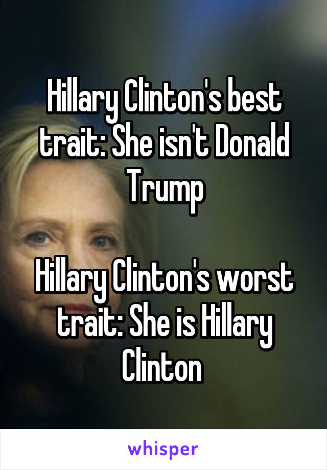 Hillary Clinton's best trait: She isn't Donald Trump  Hillary Clinton's worst trait: She is Hillary Clinton