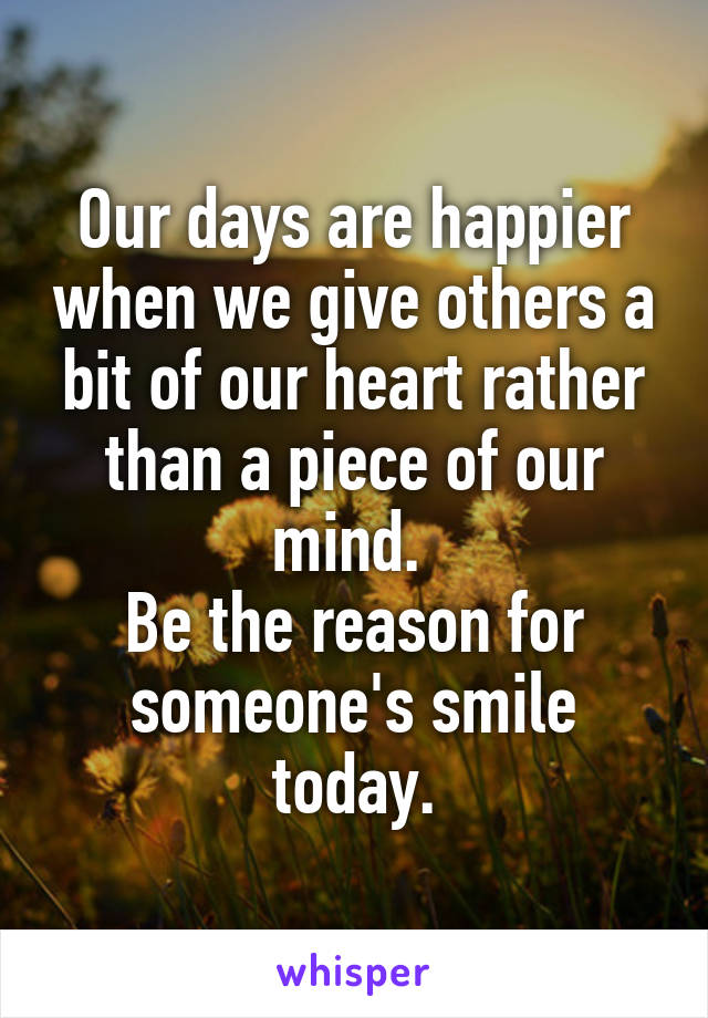 Our days are happier when we give others a bit of our heart rather than a piece of our mind.  Be the reason for someone's smile today.