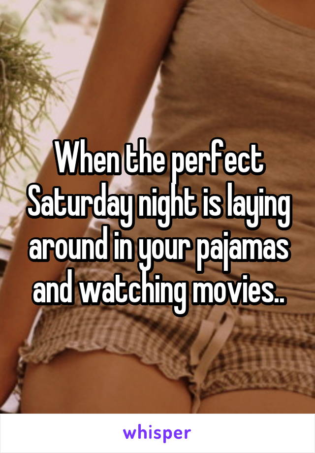 When the perfect Saturday night is laying around in your pajamas and watching movies..